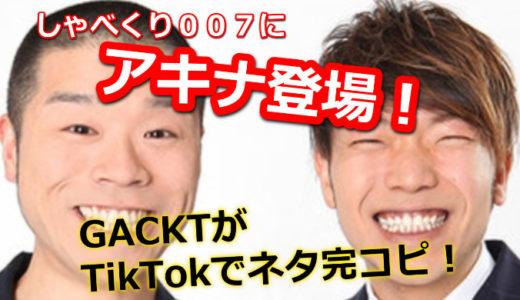 しゃべくりに芸人アキナが登場!GACKTがTik Tokでネタを完コピ!動画も紹介!