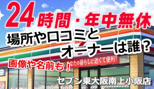 セブン東大阪南上小阪店の場所や口コミとオーナーは誰?店長の画像や名前も!