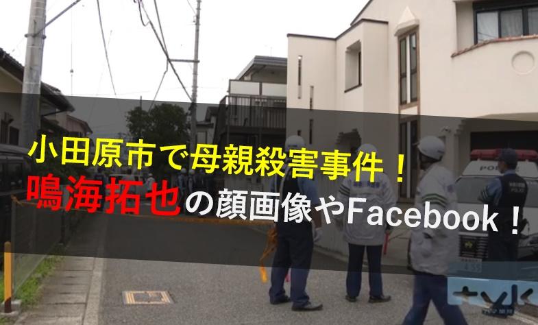鳴海拓也,顔画像,Facebook,sns,自宅場所,家族,父親,犯行動機,小田原市母親殺害事件