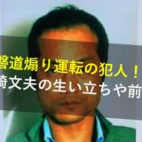 宮崎文夫,生い立ち,前科,妻,名前,顔画像,常磐道煽り運転の犯人