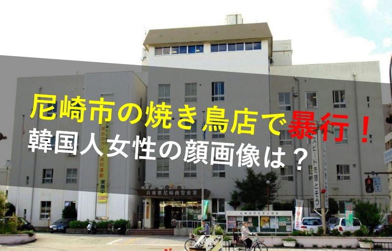 尼崎市神田北通,焼き鳥店,暴行,韓国人女性,顔画像,名前,出禁,理由