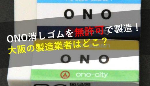 小野(ONO)消しゴムを製造した大阪の業者はどこ?再販売や入手方法は?